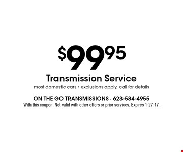 $99.95 Transmission Service most domestic cars - exclusions apply, call for details. With this coupon. Not valid with other offers or prior services. Expires 1-27-17.