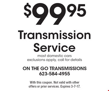 $99.95 Transmission Service. Most domestic cars. Exclusions apply, call for details. With this coupon. Not valid with other offers or prior services. Expires 3-7-17.