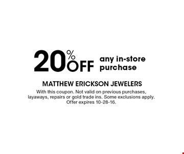20% OFF any in-store purchase. With this coupon. Not valid on previous purchases, layaways, repairs or gold trade ins. Some exclusions apply. Offer expires 10-28-16.