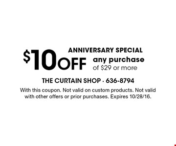 ANNIVERSARY SPECIAL $10 OFF any purchase of $29 or more. With this coupon. Not valid on custom products. Not valid with other offers or prior purchases. Expires 10/28/16.