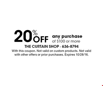 20% OFF any purchase of $100 or more. With this coupon. Not valid on custom products. Not valid with other offers or prior purchases. Expires 10/28/16.