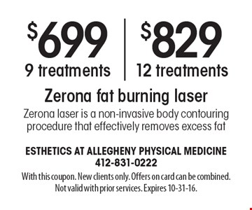 $699 for 9 Zerona fat burning laser treatments OR $829 for 12 Zerona fat burning laser treatments. Zerona laser is a non-invasive body contouring procedure that effectively removes excess fat. With this coupon. New clients only. Offers on card can be combined. Not valid with prior services. Expires 10-31-16.