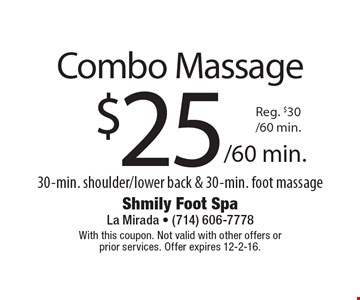 Combo Massage $25/60min. Reg $30/60min. 30 min. shoulder/lower back & 30-min. foot massage. With this coupon. Not valid with other offers or prior services. Offer expires 12-2-16.