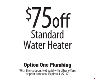 $75off Standard Water Heater. With this coupon. Not valid with other offers or prior services. Expires 1-27-17.