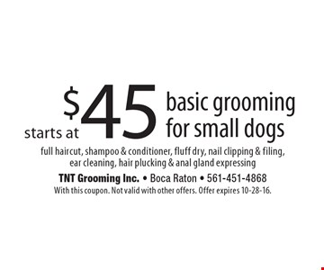 Starts at $45 basic grooming for small dogs. Full haircut, shampoo & conditioner, fluff dry, nail clipping & filing, ear cleaning, hair plucking & anal gland expressing. With this coupon. Not valid with other offers. Offer expires 10-28-16.