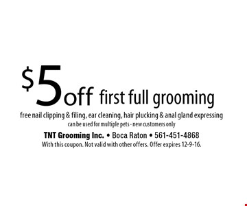 $5 off first full grooming free nail clipping & filing, ear cleaning, hair plucking & anal gland expressing. can be used for multiple pets - new customers only. With this coupon. Not valid with other offers. Offer expires 12-9-16.