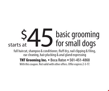 Basic grooming for small dogs starts at $45. Full haircut, shampoo & conditioner, fluff dry, nail clipping & filing, ear cleaning, hair plucking & anal gland expressing. With this coupon. Not valid with other offers. Offer expires 2-3-17.