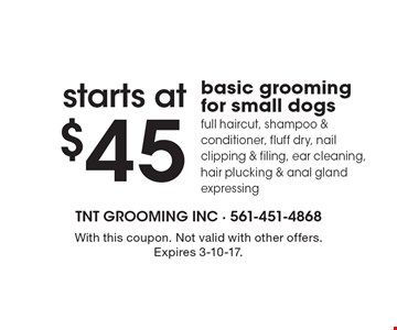 Starts at $45 basic grooming for small dogs. Full haircut, shampoo & conditioner, fluff dry, nail clipping & filing, ear cleaning, hair plucking & anal gland expressing. With this coupon. Not valid with other offers. Expires 3-10-17.
