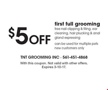 $5 OFF first full grooming. Free nail clipping & filing, ear cleaning, hair plucking & anal gland expressing can be used for multiple pets new customers only. With this coupon. Not valid with other offers. Expires 3-10-17.