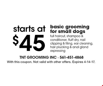 Starts at $45 basic grooming for small dogs full haircut, shampoo & conditioner, fluff dry, nail clipping & filing, ear cleaning, hair plucking & anal gland expressing. With this coupon. Not valid with other offers. Expires 4-14-17.