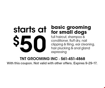 starts at$50 basic grooming for small dogs. full haircut, shampoo & conditioner, fluff dry, nail clipping & filing, ear cleaning, hair plucking & anal gland expressing. With this coupon. Not valid with other offers. Expires 9-29-17.
