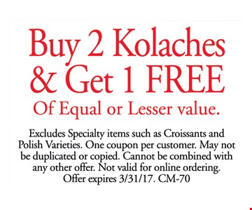 Buy 2 Kolaches & Get 1 FREE Of Equal or Lesser value. Excludes Specialty items such as Croissants and Polish Varieties. One coupon per customer. May not be duplicated or copied. Cannot be combined with any other offer. Not valid for online ordering. Offer expires 3/31/17. CM-70