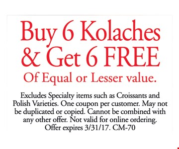 Buy 6 Kolaches & Get 6 FREE Of Equal or Lesser value. Excludes Specialty items such as Croissants and Polish Varieties. One coupon per customer. May not be duplicated or copied. Cannot be combined with any other offer. Not valid for online ordering. Offer expires 3/31/17. CM-70