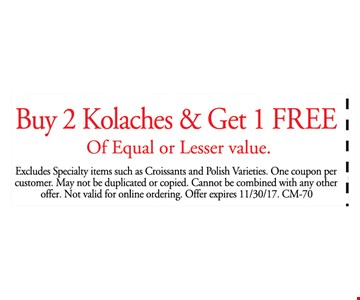 Buy 2 Kolaches & get 1 free of equal or lesser value. Excludes specialty items such as croissants and polish varieties. One coupon per customer. may not be duplicated or copied. Cannot be combined with any other offer. Not valid for online ordering. Offer expires 11/30/17. CM-70