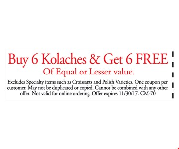 Buy 6 Kolaches & get 6 free of equal or lesser value. Excludes specialty items such as croissants and polish varieties. One coupon per customer. may not be duplicated or copied. Cannot be combined with any other offer. Not valid for online ordering. Offer expires 11/30/17. CM-70