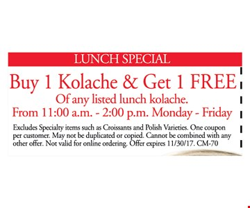 Buy 1 Kolache & get 1 free of any listed lunch kolache. From 11:00am-2:00pm Monday-Friday. Excludes specialty items such as croissants and polish varieties. One coupon per customer. may not be duplicated or copied. Cannot be combined with any other offer. Not valid for online ordering. Offer expires 11/30/17. CM-70