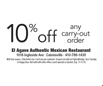 10% off any carry-out order. With this coupon. Total before tax. Limit one per customer. Coupon not valid on Fajita Monday, Taco Tuesday or Happy Hour. Not valid with other offers, lunch specials or alcohol. Exp. 11-11-16.