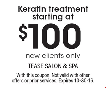 Keratin treatment starting at $100. new clients only. With this coupon. Not valid with other offers or prior services. Expires 10-30-16.