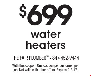 $699 water heaters. With this coupon. One coupon per customer, per job. Not valid with other offers. Expires 2-3-17.