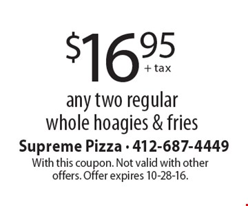 $16.95 + tax any two regular whole hoagies & fries. With this coupon. Not valid with other offers. Offer expires 10-28-16.