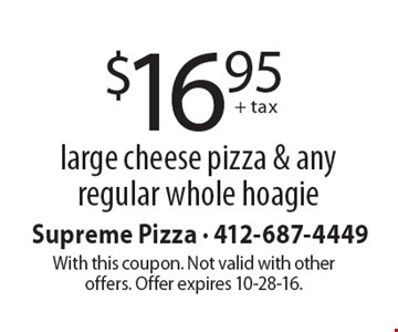 $16.95 + tax large cheese pizza & any regular whole hoagie. With this coupon. Not valid with other offers. Offer expires 10-28-16.