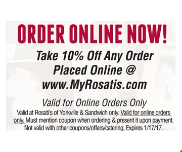 take 10% off any order placed online @ www.MyRosatis.com