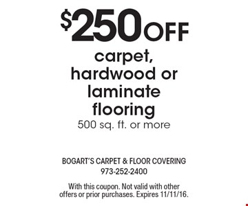 $250 off carpet, hardwood or laminate flooring. 500 sq. ft. or more. With this coupon. Not valid with other offers or prior purchases. Expires 11/11/16.