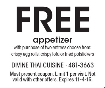 Free appetizer with purchase of two entrees choose from: crispy egg rolls, crispy tofu or fried potstickers. Must present coupon. Limit 1 per visit. Not valid with other offers. Expires 11-4-16.