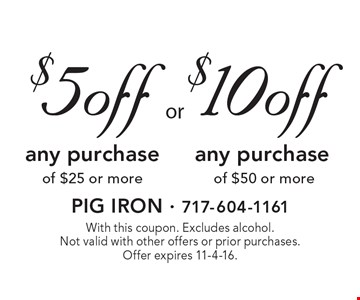 $10 off any purchase of $50 or more. OR $5 off any purchase of $25 or more. With this coupon. Excludes alcohol. Not valid with other offers or prior purchases. Offer expires 11-4-16.