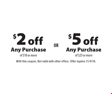 $2 off Any Purchase of $10 or more OR $5 off Any Purchase of $25 or more. With this coupon. Not valid with other offers. Offer expires 11/4/16.