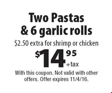 Two Pastas & 6 garlic rolls $14.95+tax. $2.50 extra for shrimp or chicken. With this coupon. Not valid with other offers. Offer expires 11/4/16.