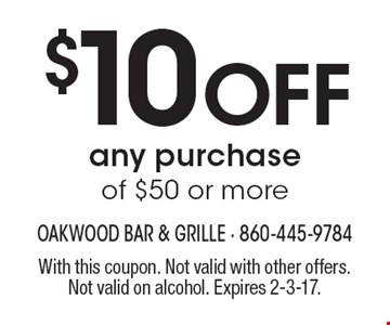 $10 Off any purchase of $50 or more. With this coupon. Not valid with other offers. Not valid on alcohol. Expires 2-3-17.
