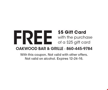 FREE $5 Gift Card with the purchase of a $25 gift card. With this coupon. Not valid with other offers. Not valid on alcohol. Expires 12-24-16.