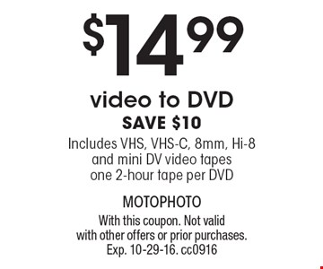 $14.99 video to DVD. Save $10. Includes VHS, VHS-C, 8mm, Hi-8 and mini DV video tapes. One 2-hour tape per DVD. With this coupon. Not valid with other offers or prior purchases. Exp. 10-29-16.