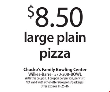 $8.50 large plain pizza. With this coupon. 1 coupon per person, per visit. Not valid with other offers/coupons/packages. Offer expires 11-25-16.
