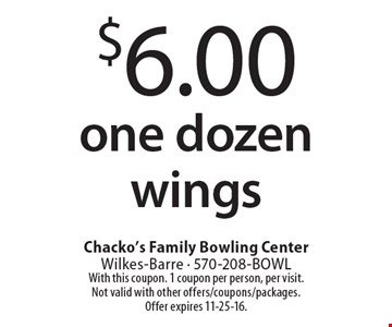 $6.00 one dozen wings. With this coupon. 1 coupon per person, per visit. Not valid with other offers/coupons/packages. Offer expires 11-25-16.