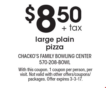 $8.50 + tax large plain pizza. With this coupon. 1 coupon per person, per visit. Not valid with other offers/coupons/packages. Offer expires 3-3-17.