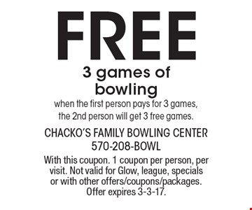 Free 3 games of bowling. When the first person pays for 3 games, the 2nd person will get 3 free games. With this coupon. 1 coupon per person, per visit. Not valid for Glow, league, specials or with other offers/coupons/packages. Offer expires 3-3-17.