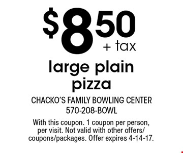 $8.50 + tax large plain pizza. With this coupon. 1 coupon per person, per visit. Not valid with other offers/coupons/packages. Offer expires 4-14-17.