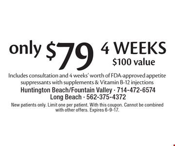 Only $79 4 weeks. $100 value. Includes consultation and 4 weeks' worth of FDA-approved appetite suppressants with supplements & Vitamin B-12 injections. New patients only. Limit one per patient. With this coupon. Cannot be combined with other offers. Expires 6-9-17.