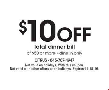 $10 Off total dinner bill of $50 or more - dine in only. Not valid on holidays. With this coupon. Not valid with other offers or on holidays. Expires 11-18-16.