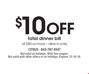 $10 Off total dinner bill of $50 or more - dine in only. Not valid on holidays. With this coupon. Not valid with other offers or on holidays. Expires 12-16-16.
