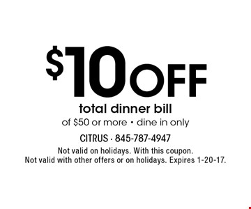 $10 Off total dinner bill of $50 or more - dine in only. Not valid on holidays. With this coupon. Not valid with other offers or on holidays. Expires 1-20-17.
