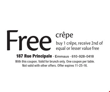 Free crepe. Buy 1 crepe, receive 2nd of equal or lesser value free. With this coupon. Valid for brunch only. One coupon per table.Not valid with other offers. Offer expires 11-25-16.