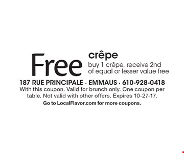 Free crepe. Buy 1 crepe, receive 2nd  of equal or lesser value free. With this coupon. Valid for brunch only. One coupon per table. Not valid with other offers. Expires 10-27-17. Go to LocalFlavor.com for more coupons.