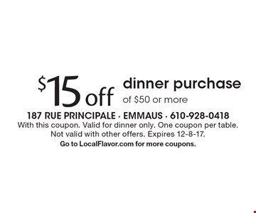 $15 off dinner purchase of $50 or more. With this coupon. Valid for dinner only. One coupon per table. Not valid with other offers. Expires 12-8-17.Go to LocalFlavor.com for more coupons.