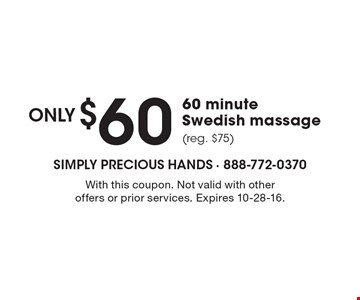 $60 only 60 minute Swedish massage (reg. $75). With this coupon. Not valid with other offers or prior services. Expires 10-28-16.