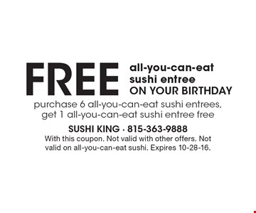 FREE all-you-can-eat sushi entree ON YOUR BIRTHDAY. Purchase 6 all-you-can-eat sushi entrees, get 1 all-you-can-eat sushi entree free. With this coupon. Not valid with other offers. Not valid on all-you-can-eat sushi. Expires 10-28-16.