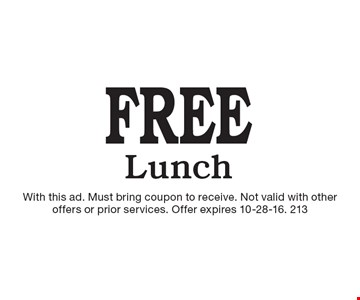 Free Lunch. With this ad. Must bring coupon to receive. Not valid with other offers or prior services. Offer expires 10-28-16. 213