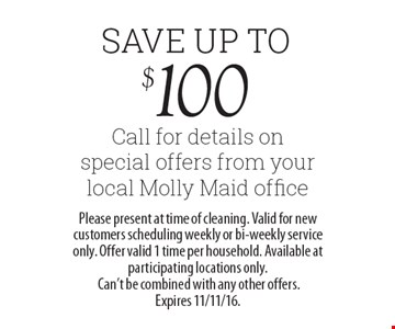 Save Up To $100 Call for details on special offers from your local Molly Maid office. Please present at time of cleaning. Valid for new customers scheduling weekly or bi-weekly service only. Offer valid 1 time per household. Available at participating locations only. Can't be combined with any other offers. Expires 11/11/16.
